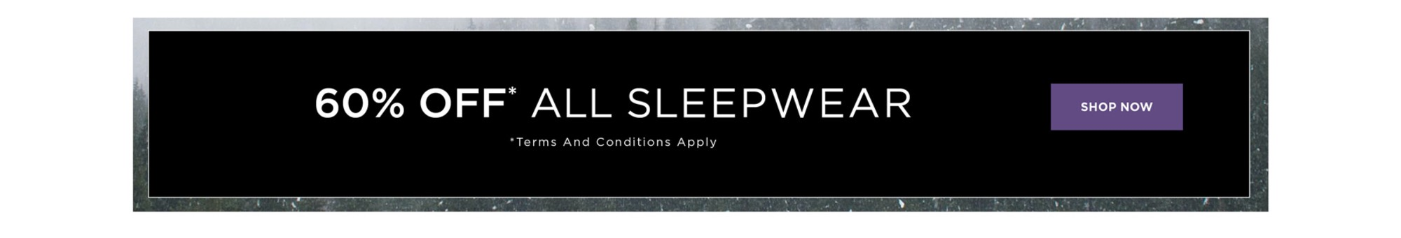 60% Off* All Sleepwear - *See Terms & Conditions for full details - prices as marked - SHOP NOW