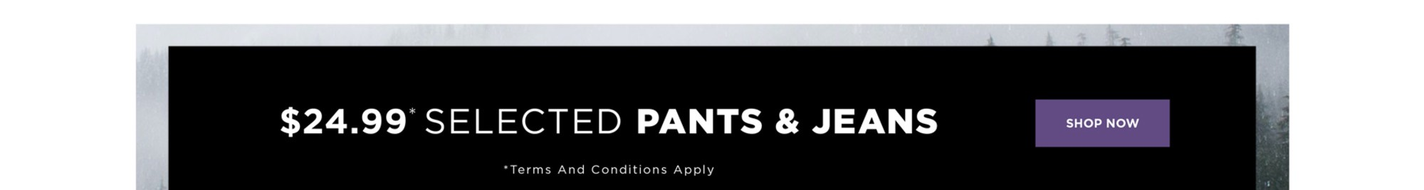 $24.99* SELCTED PANTS & JEANS - *See Terms & Conditions For Full Details, Prices As Marked - SHOP NOW