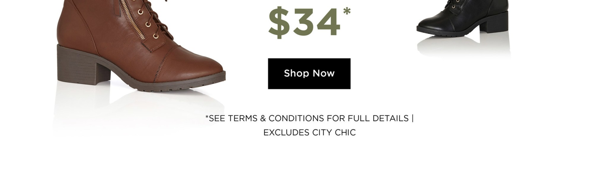 Ankle Boots $34* - *See Terms & Conditions for full details, excludes City Chic - SHOP NOW