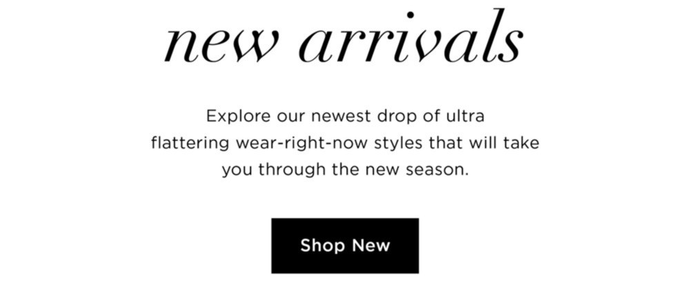50% OFF NEW ARRIVALS - Explore our newest drop of ultra flattering wear right now styles that will take you through the new season - SHOP NEW