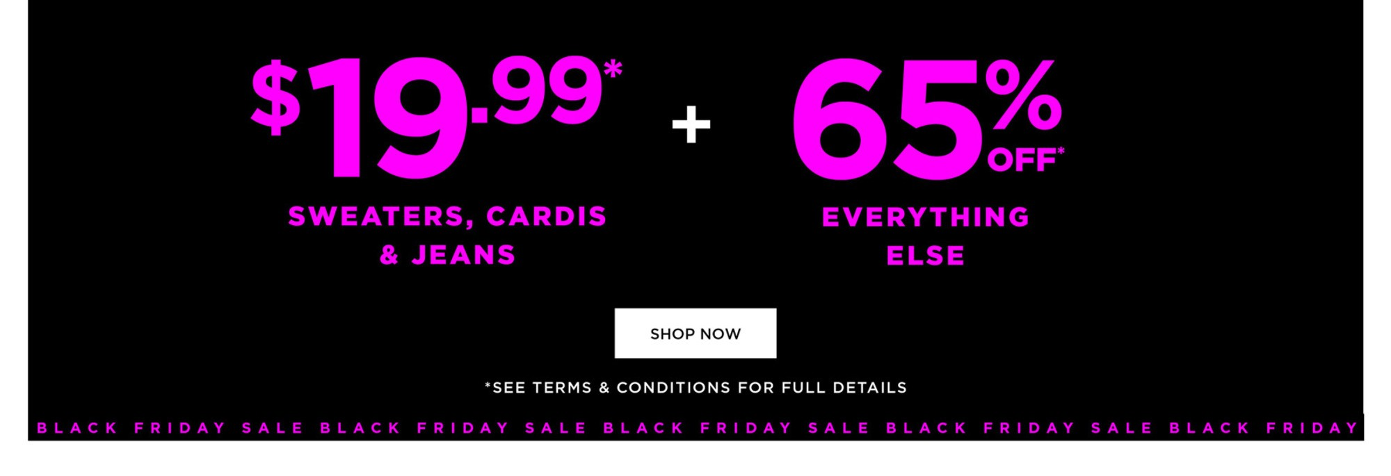 BLACK FRIDAY SALE - 24 HOUR FLASH SALE - $19.99* SWEATERS, CARDIS & JEAND   65% OFF EVERYTHING ELSE* - SHOP NOW - *See Terms & Conditions for Full Details, Excludes City Chic