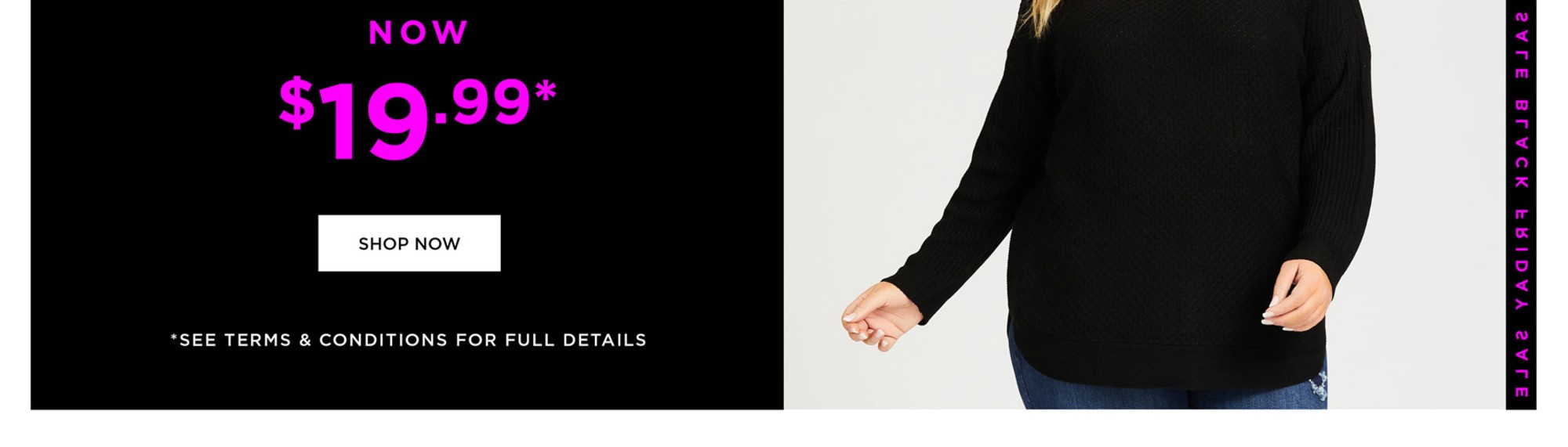 24 HOURS ONLY - SWEATERS NOW $19.99* - SHOP NOW - *See Terms & Conditions for Full Details