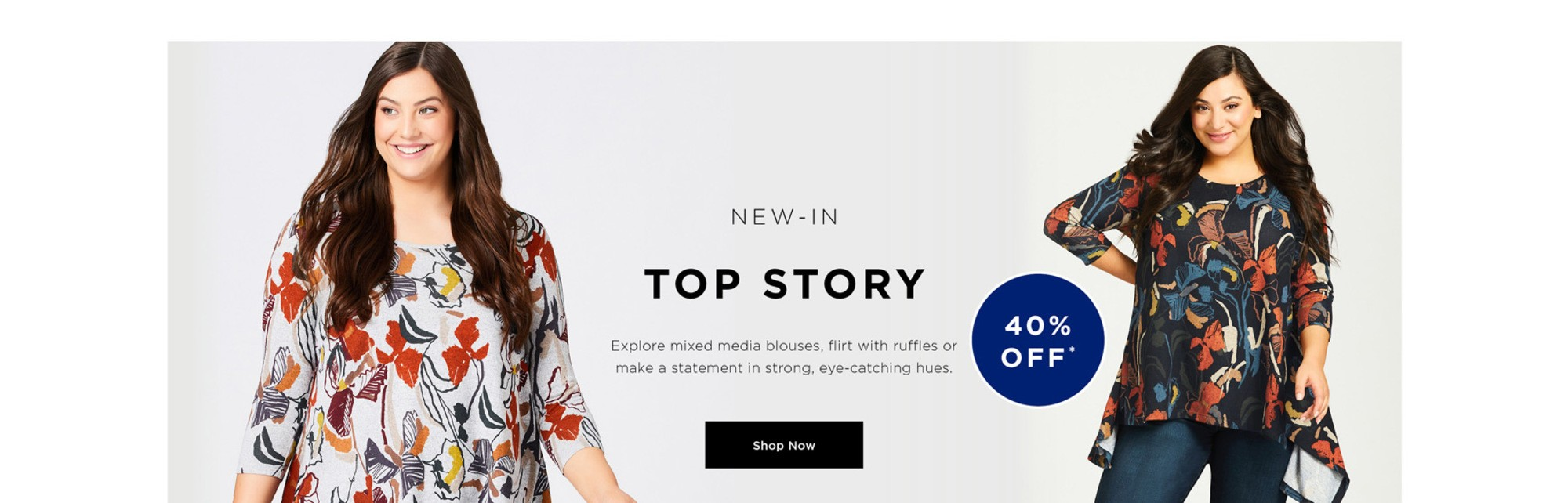 NEW IN - TOP STORY - Explore mixed media blouses, flirt with ruffles or make a statement in strong, eye-catching hues - 40% OFF - SHOP NOW