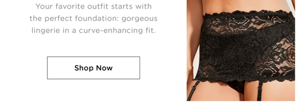 Your favorite outfit starts with the perfect foundation: gorgeous lingerie in a curve-enhancing fit.