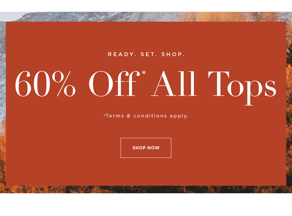 READY. SET. SHOP. 60% OFF ALL TOPS* - SHOP NOW - Terms & Conditions Apply