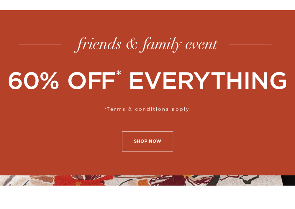 Friends & Family Event - 60% Off* Everything - *Terms & Conditions - SHOP NOW