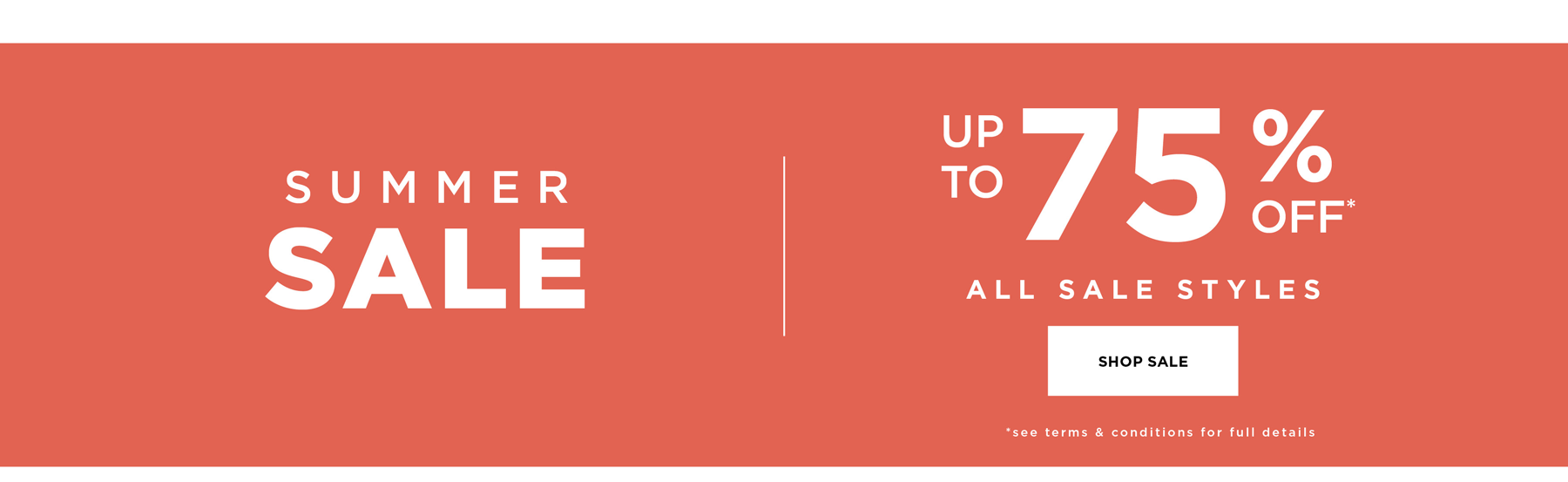 SUMMER SALE - UP TO 75% OFF* ALL SALE STYLES - *Terms & Conditions Apply - SHOP NOW