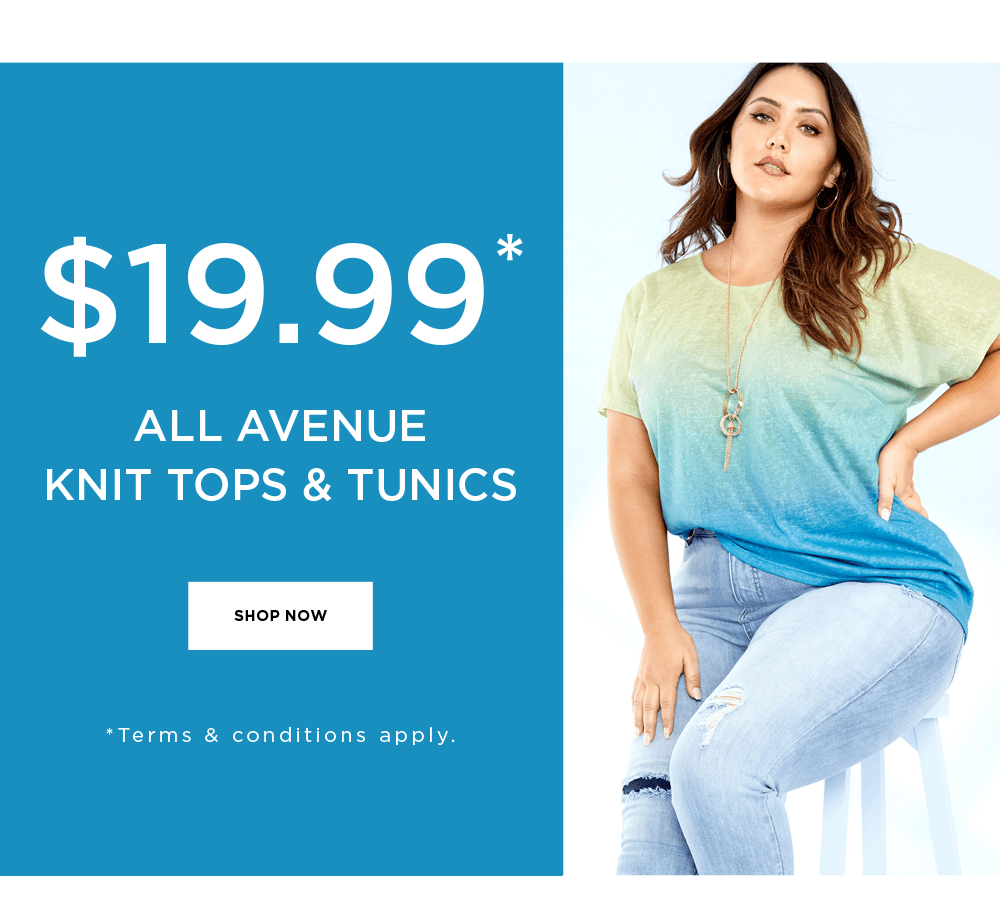 $19.99* ALL AVENUE KNIT TOPS & TUNICS - * Terms & Conditions apply - SHOP NOW
