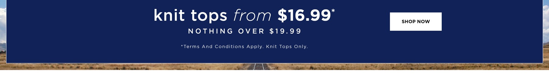 Knit Tops from $16.99 - Nothing over $19.99* - See Terms & Conditions for full details - Prices as marked - SHOP NOW