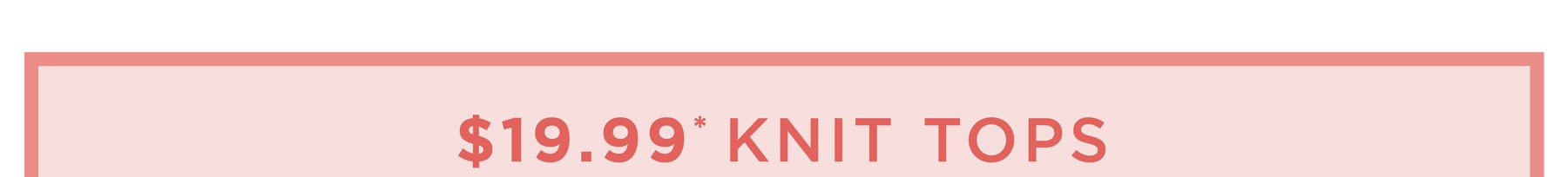 $19.99* SELECT KNIT TOPS - See Terms & Conditions for full details - prices as marked - SHOP NOW