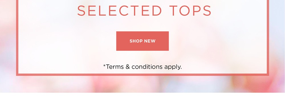 60% Off* Selected Tops - See Terms & Conditions for full details - prices as marked - SHOP NOW